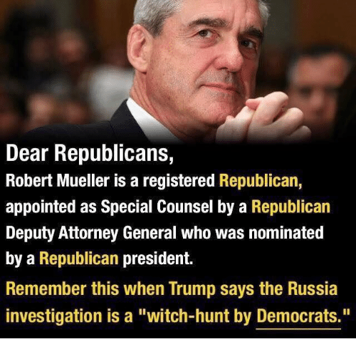 "Memes, Russia, and Trump: Dear Republicans,  Robert Mueller is a registered Republican,  appointed as Special Counsel by a Republican  Deputy Attorney General who was nominated  by a Republican president.  Remember this when Trump says the Russia  investigation is a ""witch-hunt by Democrats."""