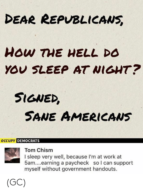 Memes, Work, and Government: DEAR REPVBLICANS  YOU SLEEP AT WIGHT?  SIGNED,  SANE AMERICAws  DEMOCRATS  Tom Chism  I sleep very well, because I'm at work at  5am....earning a paycheck so l can support  myself without government handouts. (GC)