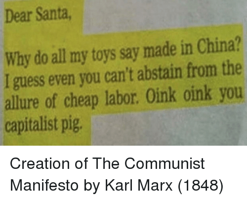 China, Guess, and Santa: Dear Santa  Why do all my toys say made in China?  I guess even you can't abstain from the  allure of cheap labor. Oink oink you  capitalist pig Creation of The Communist Manifesto by Karl Marx (1848)