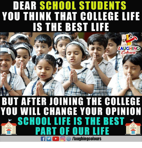 College, Life, and School: DEAR SCHOOL STUDENTS  YOU THINK THAT COLLEGE LIFE  IS THE BEST LIFE  LAUGHINO  Colours  BUT AFTER JOINING THE COLLEGE  YOU WILL CHANGE YOUR OPINION  SCHOOL LIFE IS THE BEST  PART OF OUR LIFE  JooDe  a 2 0回够/laughingcolours