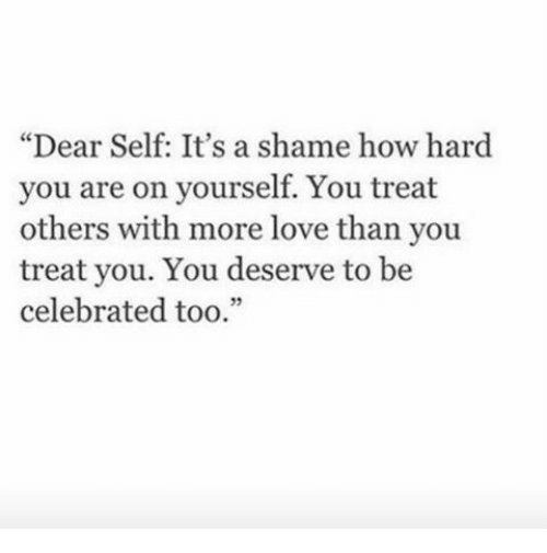 """Love, Celebrated, and How: """"Dear Self: It's a shame how hard  you are on yourself. You treat  others with more love than you  treat you. You deserve to be  celebrated too.""""  32"""
