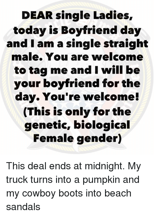 Memes, Beach, and Boots: DEAR single Ladies,  today is Boyfriend day  and I am a single straight  male. You are welcome  to tag me and I will be  your boyfriend for the  day. You're welcome!  (This is only for the  genetic, biological  Female gender) This deal ends at midnight. My truck turns into a pumpkin and my cowboy boots into beach sandals