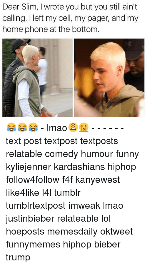 Kardashians, Memes, and Texting: Dear Slim, wrote you but you still ain't  calling. I left my cell, my pager, and my  home phone at the bottom 😂😂😂 - lmao😩😭 - - - - - - text post textpost textposts relatable comedy humour funny kyliejenner kardashians hiphop follow4follow f4f kanyewest like4like l4l tumblr tumblrtextpost imweak lmao justinbieber relateable lol hoeposts memesdaily oktweet funnymemes hiphop bieber trump