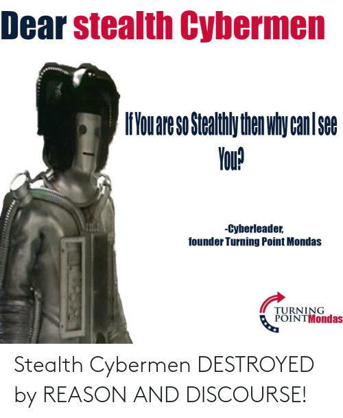 Doctor Who, Reason, and Founder: Dear stealth Cybermen  f'You are so Stealthly then why canI se  You?  -Cyberleader,  founder Turning Point Mondas  TURNING  POINTMondas Stealth Cybermen DESTROYED by REASON AND DISCOURSE!