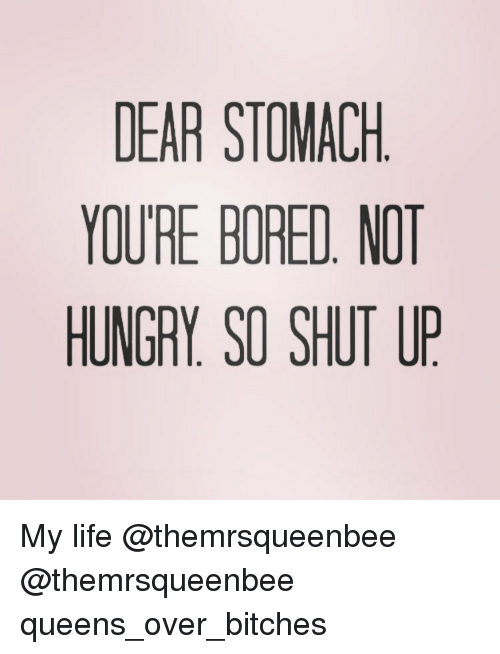 Hungry, Shut Up, and Girl Memes: DEAR STOMACH  YOURE BORED. MOT  HUNGRY SO SHUT UP My life @themrsqueenbee @themrsqueenbee queens_over_bitches