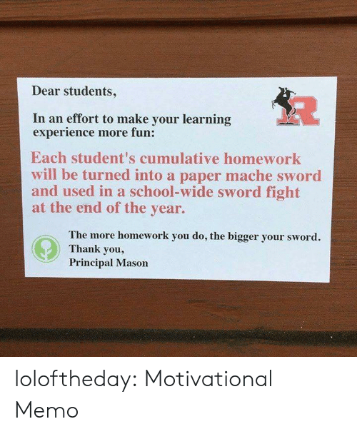 School, Target, and Tumblr: Dear students,  In an effort to make your learning  experience more fun:  Each student's cumulative homework  will be turned into a paper mache sword  and used in a school-wide sword fight  at the end of the year.  The more homework you do, the bigger your sword.  Thank you,  Principal Mason loloftheday:  Motivational Memo