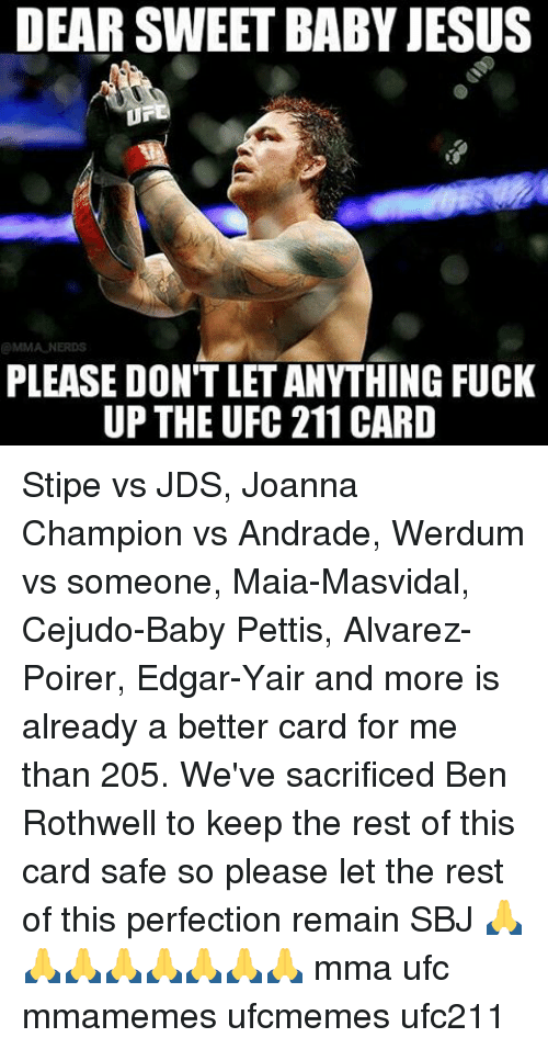 Memes, 🤖, and Rest: DEAR SWEET BABY JESUS  PLEASE DON'T LET ANYTHING FUCK  UP THE UFC 211CARD Stipe vs JDS, Joanna Champion vs Andrade, Werdum vs someone, Maia-Masvidal, Cejudo-Baby Pettis, Alvarez-Poirer, Edgar-Yair and more is already a better card for me than 205. We've sacrificed Ben Rothwell to keep the rest of this card safe so please let the rest of this perfection remain SBJ 🙏🙏🙏🙏🙏🙏🙏🙏 mma ufc mmamemes ufcmemes ufc211