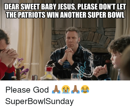 God, Jesus, and Memes: DEAR SWEET BABY JESUS, PLEASE DON'T LET  THE PATRIOTS WINANOTHER SUPER BOWL  @NFL MEMES Please God 🙏🏾😭🙏🏾😂 SuperBowlSunday