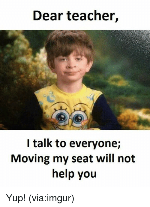 Memes, Imgur, and 🤖: Dear teacher,  I talk to everyone;  Moving my seat will not  help you Yup! (via:imgur)