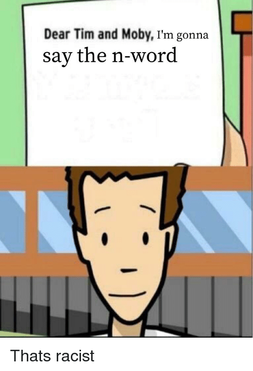 Dear Tim and Moby I'm Gonna Say the N-Word   Word Meme on ...