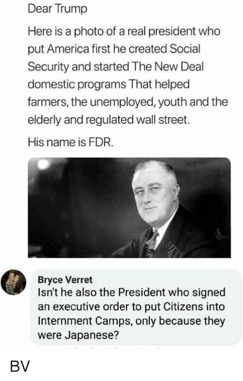 America, Memes, and Trump: Dear Trump  Here is a photo of a real president who  put America first he created Social  Security and started The New Deal  domestic programs That helped  farmers, the unemployed, youth and the  elderly and regulated wall street.  His name is FDR.  Bryce Verret  Isn't he also the President who signed  an executive order to put Citizens into  Internment Camps, only because they  were Japanese? BV