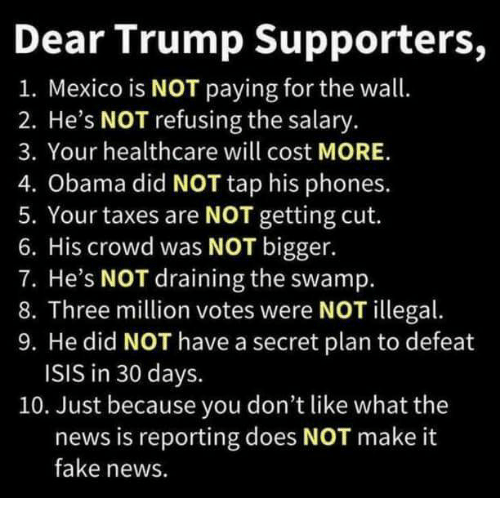 Fake, Isis, and News: Dear Trump Supporters,  1. Mexico is NOT paying for the wall.  2. He's NOT refusing the salary.  3. Your healthcare will cost MORE.  4. Obama did NOT tap his phones.  5. Your taxes are NOT getting cut.  6. His crowd was NOT bigger.  7. He's NOT draining the swamp.  8. Three million votes were NOT illegal.  9. He did NOT have a secret plan to defeat  ISIS in 30 days.  10. Just because you don't like what the  news is reporting does NOT make it  fake news.
