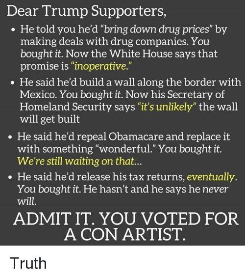 "Memes, White House, and Homeland: Dear Trump Supporters  He told you he'd ""bring down drug prices"" by  making deals with drug companies. You  bought it. Now the White House says that  promise is ""inoperative.""  He said he'd build a wall along the border with  Mexico. You bought it. Now his Secretary of  Homeland Security says ""it's unlikely"" the wall  will get built  He said he'd repeal Obamacare and replace it  with something ""wonderful."" You bought it.  We're still waiting on that...  He said he'd release his tax returns, eventually  You bought it. He hasn't and he says he never  will  ADMIT IT. YOU VOTED FOR  A CON ARTIST Truth"