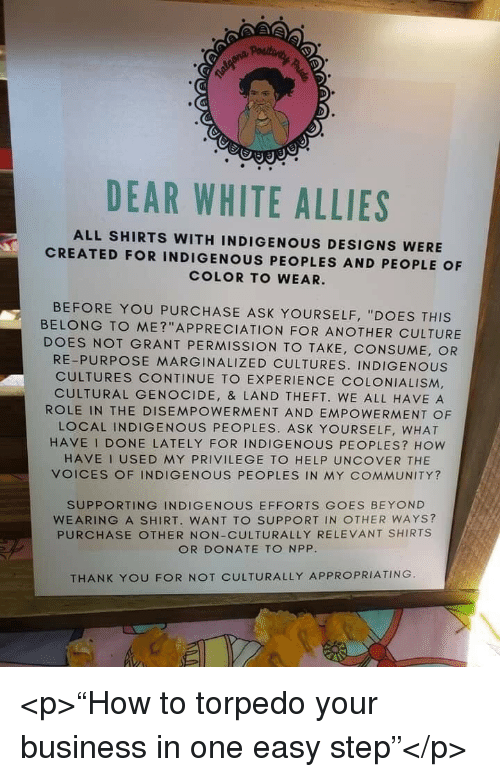"""Community, Thank You, and Business: DEAR WHITE ALLIES  ALL SHIRTS WITH INDIGENOUS DESIGNS WERE  CREATED FOR INDIGENOUS PEOPLES AND PEOPLE OF  COLOR TO WEAR.  BEFORE YOU PURCHASE ASK YOURSELF, """"DOES THIS  BELONG TO ME?""""APPRECIATION FOR ANOTHER CULTURE  DOES NOT GRANT PERMISSION TO TAKE, CONSUME, OR  RE-PURPOSE MARGINALIZED CULTURES. INDIGENOUS  CULTURES CONTINUE TO EXPERIENCE COLONIALISM,  CULTURAL GENOCIDE, & LAND THEFT. WE ALL HAVE A  ROLE IN THE DISEMPOWERMENT AND EMPOWERMENT OF  LOCAL INDIGENOUS PEOPLES. ASK YOURSELF, WHAT  HAVE I DONE LATELY FOR INDIGENOUS PEOPLES? How  HAVE I USED MY PRIVILEGE TO HELP UNCOVER THE  VOICES OF INDIGENOUS PEOPLES IN MY COMMUNITY?  SUPPORTING INDIGENOUS EFFORTS GOES BEYOND  WEARING A SHIRT. WANT TO SUPPORT IN OTHER WAYS?  PURCHASE OTHER NON-CULTURALLY RELEVANT SHIRTS  OR DONATE TO NPP  THANK YOU FOR NOT CULTURALLY APPROPRIATING <p>""""How to torpedo your business in one easy step""""</p>"""