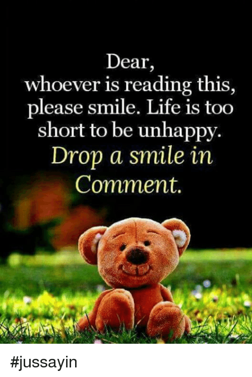 Dank, Life, and Smile: Dear,  whoever is reading this  please smile. Life is too  short to be unhappy.  Drop a smile in  Comment. #jussayin