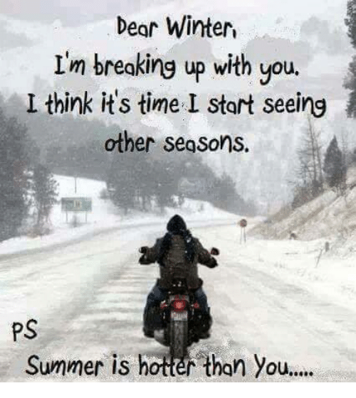 Dear Winter I M Breaking Up With You L Think It S Time I Start Seeing Other Segsons Ps Summer Is Hotter Than You Meme On Me Me Browse the user profile and get inspired. meme