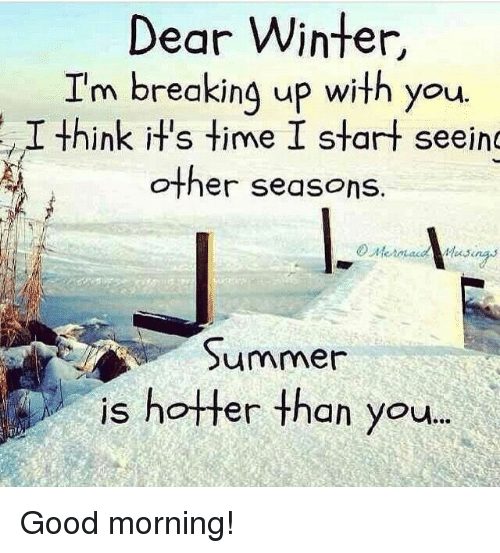 Good Morning I M Up Meme : Dear winter i m breaking up with you think it s time