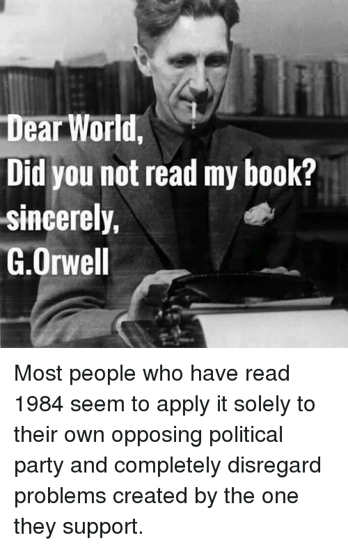 Memes, Party, and Book: Dear World,  Did you not read my book?  sincerely,  G.Orwell Most people who have read 1984 seem to apply it solely to their own opposing political party and completely disregard problems created by the one they support.
