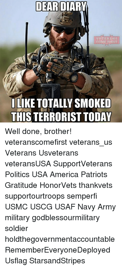 America, Memes, and Patriotic: DEARD  VETERANS  COME FIRST  I LIKE TOTALLY SMOKED  THIS TERRORISTTODAY Well done, brother! veteranscomefirst veterans_us Veterans Usveterans veteransUSA SupportVeterans Politics USA America Patriots Gratitude HonorVets thankvets supportourtroops semperfi USMC USCG USAF Navy Army military godblessourmilitary soldier holdthegovernmentaccountable RememberEveryoneDeployed Usflag StarsandStripes