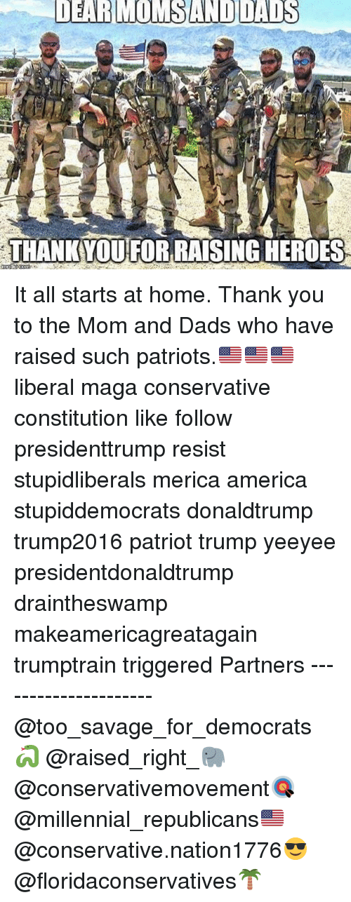 America, Memes, and Patriotic: DEARMOMSAND DADS  THANK YOUFOR RAISING HEROES It all starts at home. Thank you to the Mom and Dads who have raised such patriots.🇺🇸🇺🇸🇺🇸 liberal maga conservative constitution like follow presidenttrump resist stupidliberals merica america stupiddemocrats donaldtrump trump2016 patriot trump yeeyee presidentdonaldtrump draintheswamp makeamericagreatagain trumptrain triggered Partners --------------------- @too_savage_for_democrats🐍 @raised_right_🐘 @conservativemovement🎯 @millennial_republicans🇺🇸 @conservative.nation1776😎 @floridaconservatives🌴