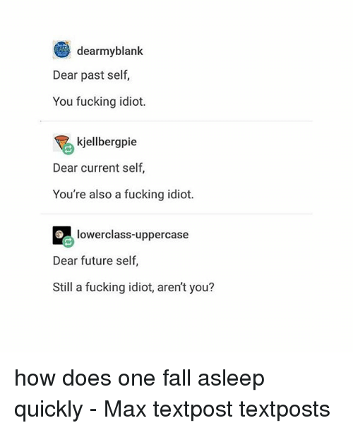 Fall, Fucking, and Future: dearmyblank  Dear past self,  You fucking idiot.  kjellbergpie  Dear current self,  You're also a fucking idiot.  lowerclass-uppercase  Dear future self,  Still a fucking idiot, aren't you? how does one fall asleep quickly - Max textpost textposts