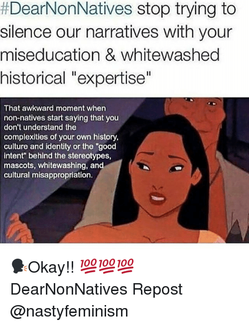 "Memes, Awkward, and Good:  #DearNonNatives stop trying to  silence our narratives with your  miseducation & whitewashed  historical ""expertise""  That awkward moment whern  non-natives start saying that you  don't understand the  complexities of your own history,  culture and identity or the ""good  intent"" behind the stereotypes,  mascots, whitewashing, and  cultural misappropriation. 🗣Okay!! 💯💯💯 DearNonNatives Repost @nastyfeminism"