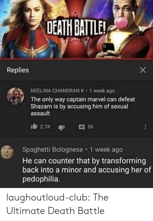 Club, Shazam, and Tumblr: DEATH BATTLE  Replies  NEELINA CHANDRAN K  1 week ago  The only way captain marvel can defeat  Shazam is by accusing him of sexual  assault  2.1K  56  Spaghetti Bolognese 1 week ago  He can counter that by transforming  back into a minor and accusing her of  pedophilia.  X laughoutloud-club:  The Ultimate Death Battle