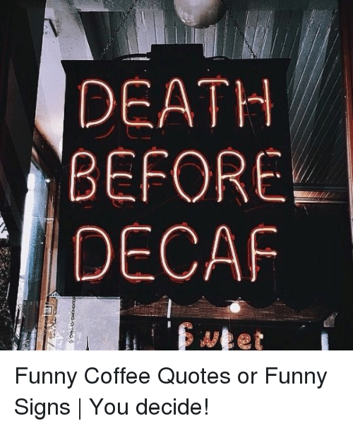 DEATH BEFORE DECAF Funny Coffee Quotes or Funny Signs | You ...