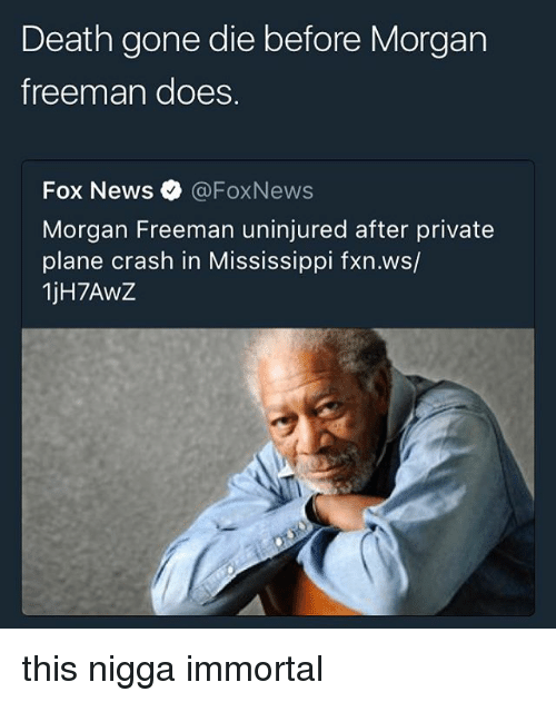 Memes, Morgan Freeman, and Death: Death gone die before Morgan  Treeman does.  Fox News0 @FoxNews  Morgan Freeman uninjured after private  plane crash in Mississippi fxn.ws/  1jH7AwZ this nigga immortal