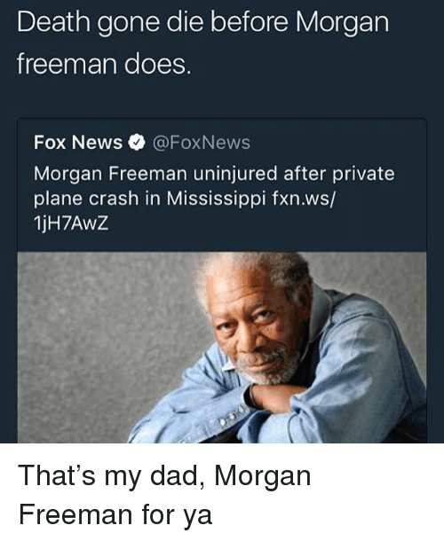 Dad, Memes, and Morgan Freeman: Death gone die before Morgarn  freeman does.  Fox News@FoxNews  Morgan Freeman uninjured after private  plane crash in Mississippi fxn.ws/  1jH7AwZ That's my dad, Morgan Freeman for ya