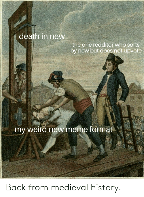 Meme, Reddit, and Weird: death in new  the one redditor who sorts  by new but does not upvote  my weird new meme format Back from medieval history.