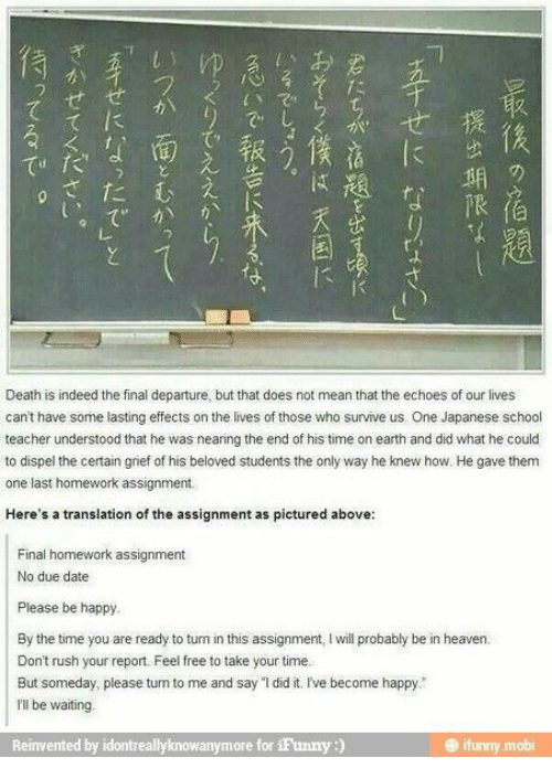 """Heaven, School, and Teacher: Death is indeed the final departure, but that does not mean that the echoes of our lives  cant have some lasting effects on the lives of those who survive us. One Japanese school  teacher understood that he was nearing the end of his time on earth and did what he could  to dispel the certain grief of his beloved students the only way he knew how. He gave them  one last homework assignment.  Here's a translation of the assignment as pictured above:  Final homework assignment  No due date  Please be happy  By the time you are ready to turn in this assignment, I will probably be in heaven.  Don't rush your report. Feel free to take your time.  But someday, please turn to me and say """"1 did it. I've become happy.  rl be waiting  Reinvented by idontreallyknowanymore for 1Funny:)  ifunny.mobi  提出期限了,  Httセに なりuャ  K  etTせーになったで」  ンのせてください。"""