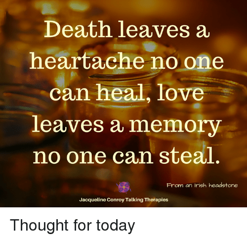 Irish, Love, and Memes: Death leaves a  heartache no one  can heal, love  leaves a memory  no one can steal  From an Irish headstone  Jacqueline Conroy Talking Therapies Thought for today