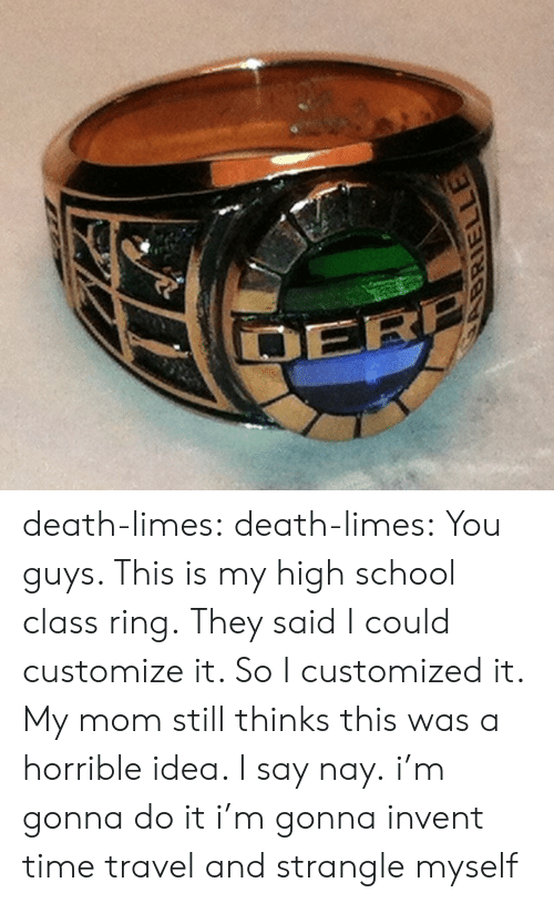 School, Tumblr, and Blog: death-limes: death-limes:  You guys. This is my high school class ring. They said I could customize it. So I customized it. My mom still thinks this was a horrible idea. I say nay.  i'm gonna do it i'm gonna invent time travel and strangle myself