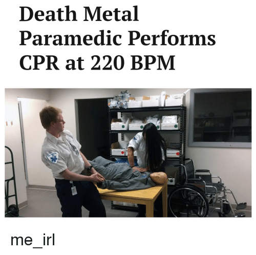 Death Metal Paramedic Performs CPR at 220 BPM Me_irl | Death Meme on