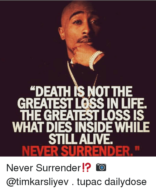 """Memes, Tupac, and 🤖: """"DEATH RS NOT THE  GREATEST LOSS IN LIFE.  THE GREATESTLOSSIS  WHAT DIES INSIDE WHILE  STILL ALIVE  NEVER SURRENDER."""" Never Surrender⁉️ 📷 @timkarsliyev . tupac dailydose"""