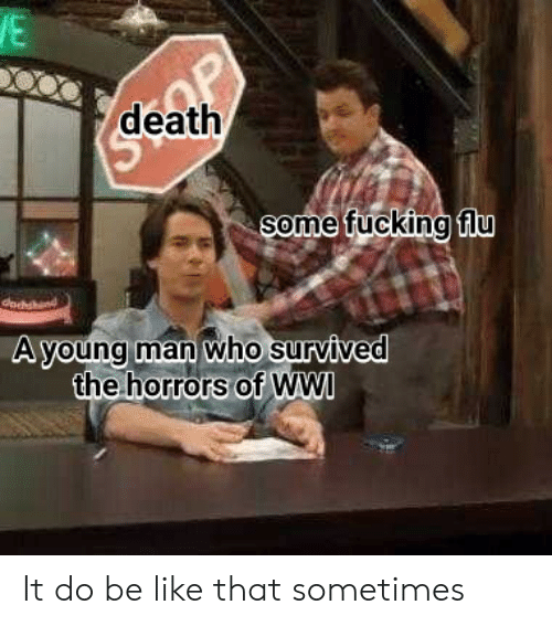 Be Like, Fucking, and Death: death  Some fucking fiU  A voung man who survived  the horrors of WWI It do be like that sometimes