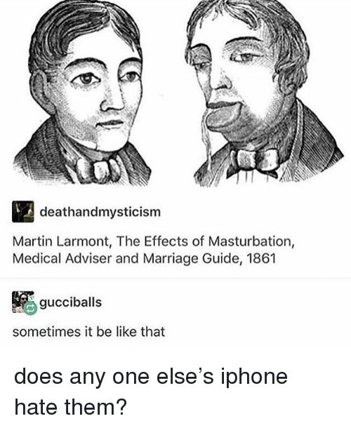 Be Like, Iphone, and Ironic: deathandmysticism  Martin Larmont, The Effects of Masturbation,  Medical Adviser and Marriage Guide, 1861  gucciballs  sometimes it be like that does any one else's iphone hate them?