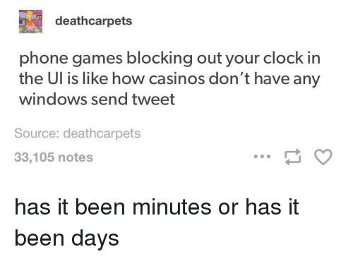 Clock, Phone, and Windows: deathcarpets  phone games blocking out your clock in  the Ul is like how casinos don't have any  windows send tweet  Source: deathcarpets  33,105 notes has it been minutes or has it been days
