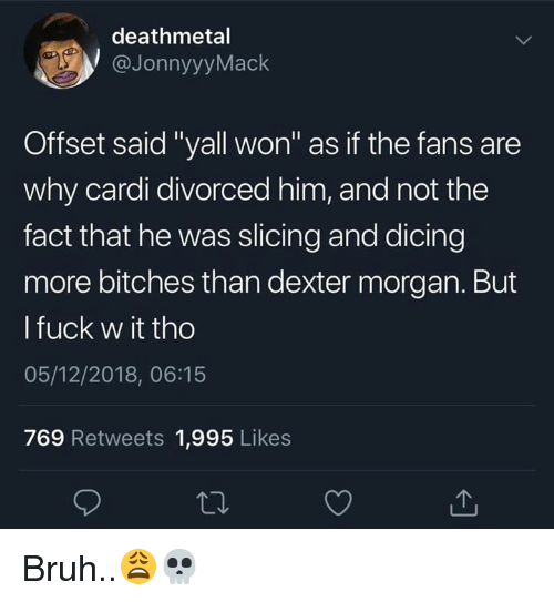 """Bruh, Dexter, and Fuck: deathmetal  @JonnyyyMack  Offset said """"yall won"""" as if the fans are  why cardi divorced him, and not the  fact that he was slicing and dicing  more bitches than dexter morgan. But  l fuck w it tho  05/12/2018, 06:15  769 Retweets 1,995 Likes Bruh..😩💀"""