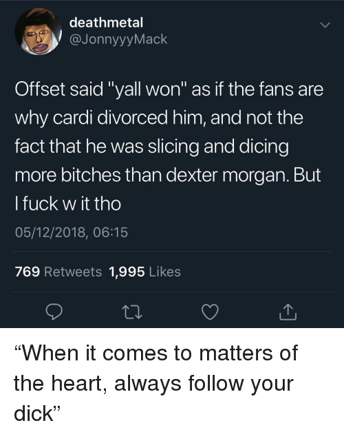 """Dexter, Dick, and Fuck: deathmetal  JonnyyyMack  Offset said """"yall won"""" as if the fans are  why cardi divorced him, and not the  fact that he was slicing and dicing  more bitches than dexter morgan. But  l fuck w it tho  05/12/2018, 06:15  769 Retweets 1,995 Likes """"When it comes to matters of the heart, always follow your dick"""""""