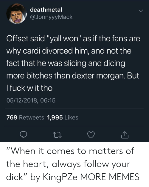 """Dank, Memes, and Target: deathmetal  JonnyyyMack  Offset said """"yall won"""" as if the fans are  why cardi divorced him, and not the  fact that he was slicing and dicing  more bitches than dexter morgan. But  l fuck w it tho  05/12/2018, 06:15  769 Retweets 1,995 Likes """"When it comes to matters of the heart, always follow your dick"""" by KingPZe MORE MEMES"""