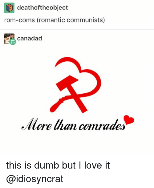 Dumb, Love, and Memes: deathoftheobject  rom-coms (romantic communists)  canadad  llore han comrades this is dumb but I love it @idiosyncrat