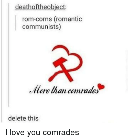 Love, Tumblr, and I Love You: deathoftheobject:  rom-coms (romantioc  communists)  Mere Uhan cemrades  delete this