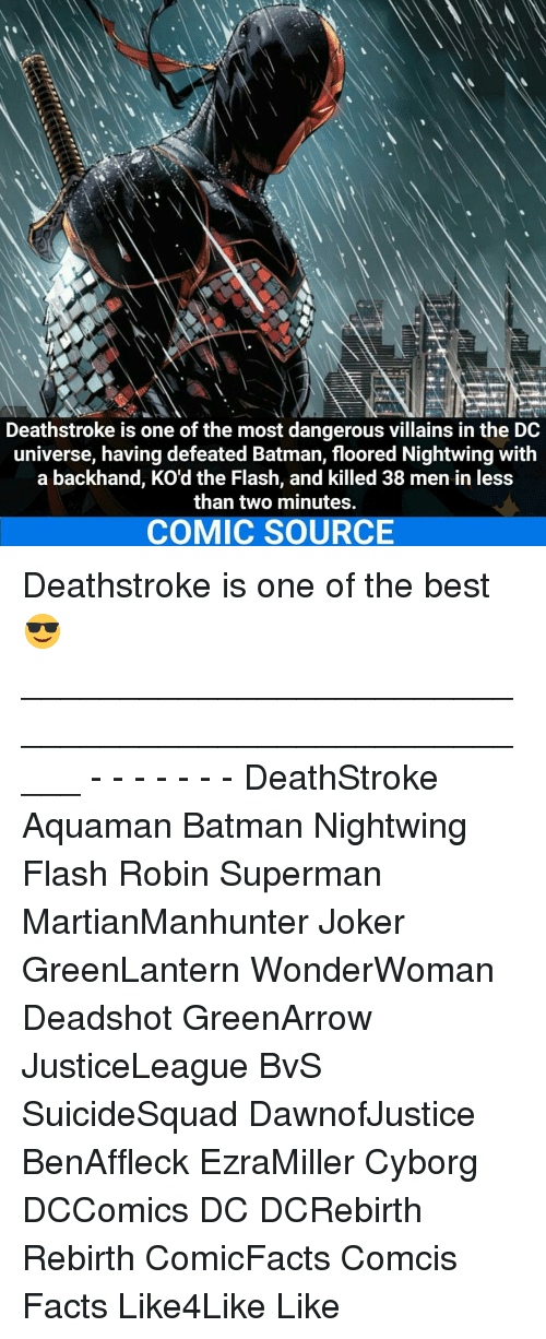 Batman, Facts, and Joker: Deathstroke is one of the most dangerous villains in the DC  universe, having defeated Batman, floored Nightwing with  a backhand, KO'd the Flash, and killed 38 men in less  than two minutes.  COMIC SOURCE Deathstroke is one of the best 😎 _____________________________________________________ - - - - - - - DeathStroke Aquaman Batman Nightwing Flash Robin Superman MartianManhunter Joker GreenLantern WonderWoman Deadshot GreenArrow JusticeLeague BvS SuicideSquad DawnofJustice BenAffleck EzraMiller Cyborg DCComics DC DCRebirth Rebirth ComicFacts Comcis Facts Like4Like Like