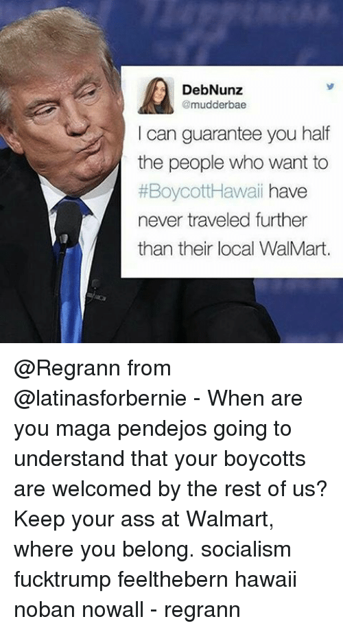 Memes, 🤖, and Rest: DebNunz  @mudder bae  I can guarantee you half  the people who want to  #Boycott Hawaii  have  never traveled further  than their local WalMart. @Regrann from @latinasforbernie - When are you maga pendejos going to understand that your boycotts are welcomed by the rest of us? Keep your ass at Walmart, where you belong. socialism fucktrump feelthebern hawaii noban nowall - regrann