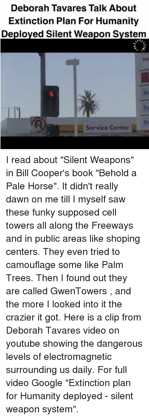 "Google, Horses, and Memes: Deborah Tavares Talk About  Extinction Plan For Humanity  Deployed Silent Weapon System  Service Center I read about ""Silent Weapons"" in Bill Cooper's book ""Behold a Pale Horse"". It didn't really dawn on me till I myself saw these funky supposed cell towers all along the Freeways and in public areas like shoping centers. They even tried to camouflage some like Palm Trees. Then I found out they are called GwenTowers , and the more I looked into it the crazier it got. Here is a clip from Deborah Tavares video on youtube showing the dangerous levels of electromagnetic surrounding us daily. For full video Google ""Extinction plan for Humanity deployed - silent weapon system""."