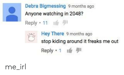 Irl, Me IRL, and Freaks: Debra Bigmessing 9 months ago  Anyone watching in 2048?  Reply . 11  Hey There 9 months ago  stop kiding around it freaks me out  Reply. 1 lé me_irl