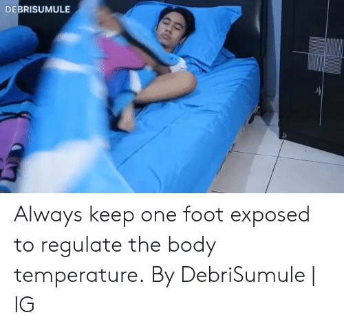 Dank, 🤖, and Foot: DEBRISUMULE Always keep one foot exposed to regulate the body temperature.  By DebriSumule | IG