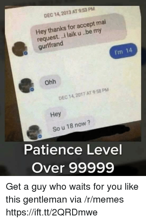 Memes, Patience, and Who: DEC 14, 2013 AT 9:53 PM  Hey thanks for accept mai  request. ..i laik u..be my  gurlfrand  I'm 14  Ohh  DEC 14, 2017 AT 9 58 PM  Hey  So u 18 now?  Patience Level  Over 99999 Get a guy who waits for you like this gentleman via /r/memes https://ift.tt/2QRDmwe